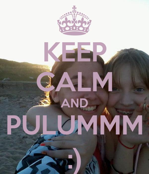 KEEP CALM AND PULUMMM :)