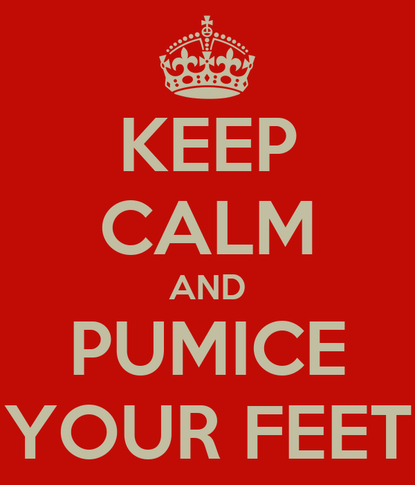 KEEP CALM AND PUMICE YOUR FEET