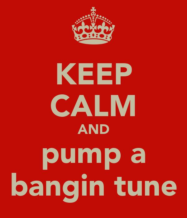KEEP CALM AND pump a bangin tune