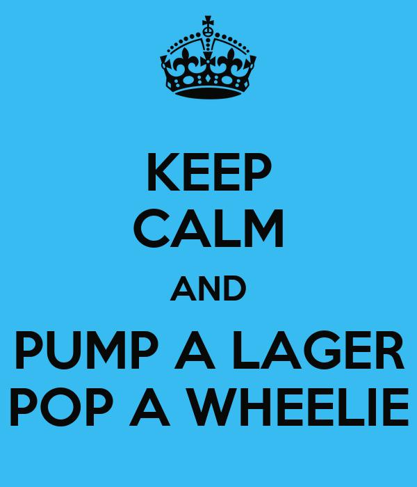 KEEP CALM AND PUMP A LAGER POP A WHEELIE
