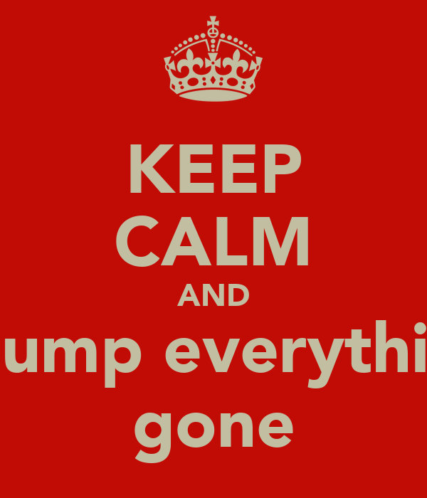 KEEP CALM AND pump everythin gone