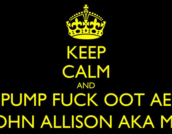 KEEP CALM AND PUMP FUCK OOT AE JOHN ALLISON AKA ME