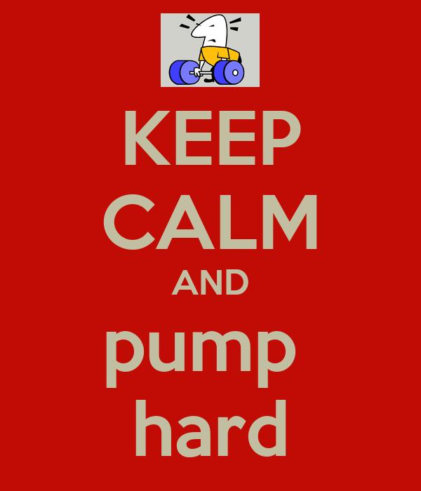 KEEP CALM AND pump  hard