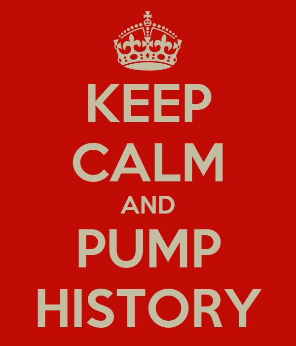 KEEP CALM AND PUMP HISTORY