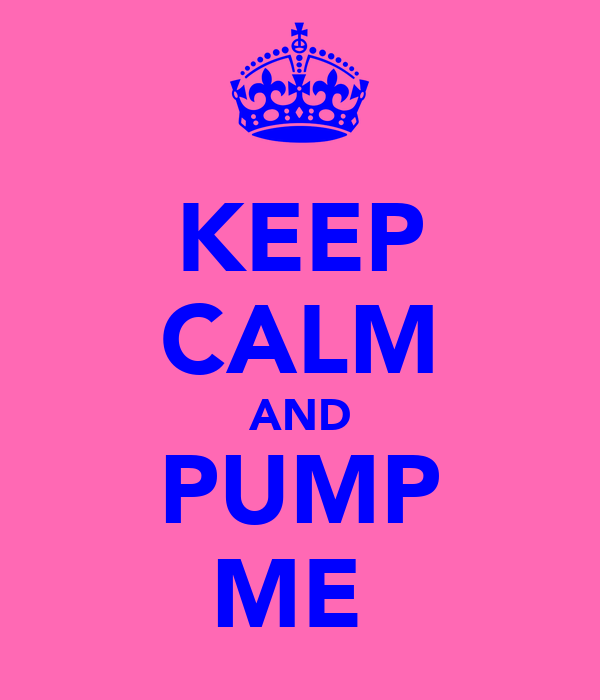 KEEP CALM AND PUMP ME