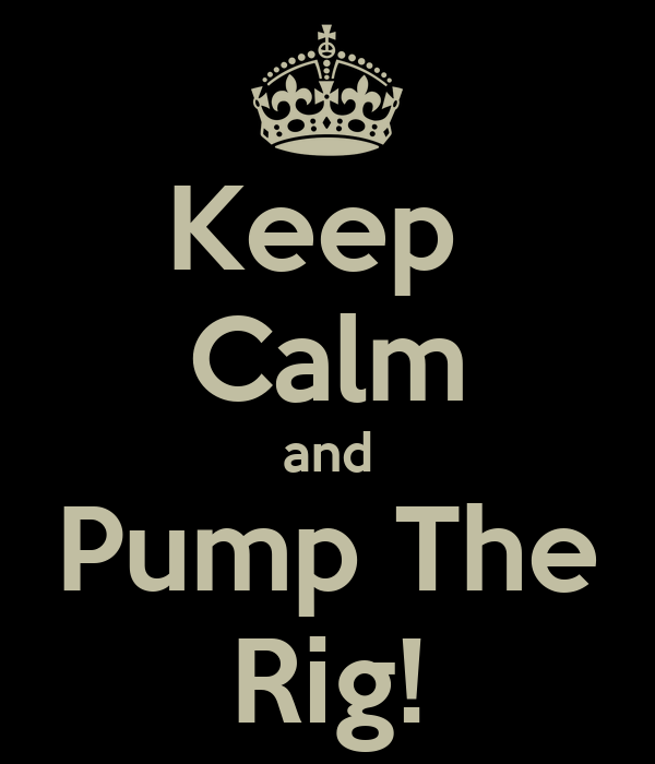 Keep  Calm and Pump The Rig!