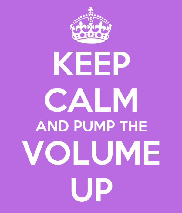 KEEP CALM AND PUMP THE VOLUME UP