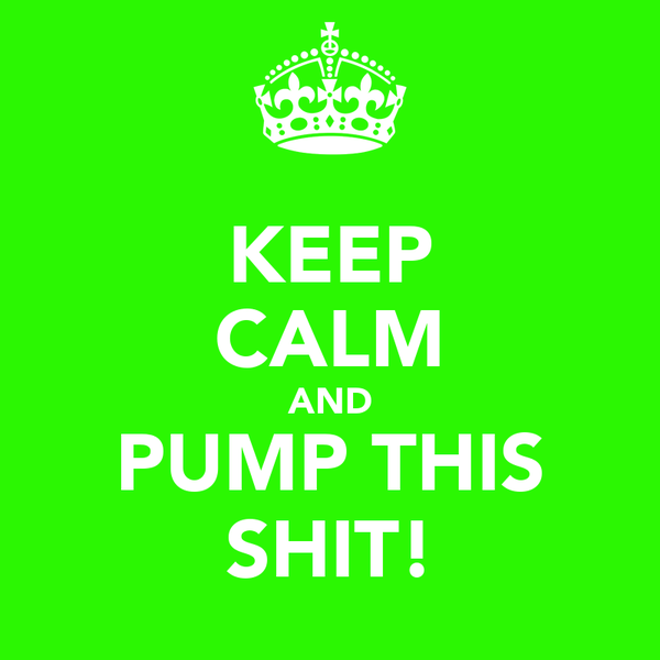 KEEP CALM AND PUMP THIS SHIT!