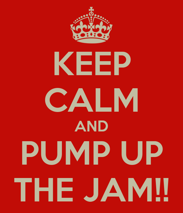 KEEP CALM AND PUMP UP THE JAM!!