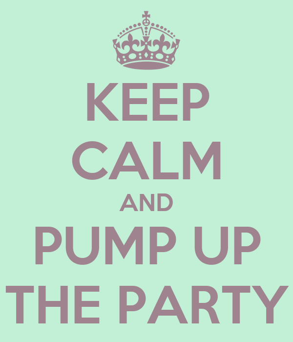KEEP CALM AND PUMP UP THE PARTY