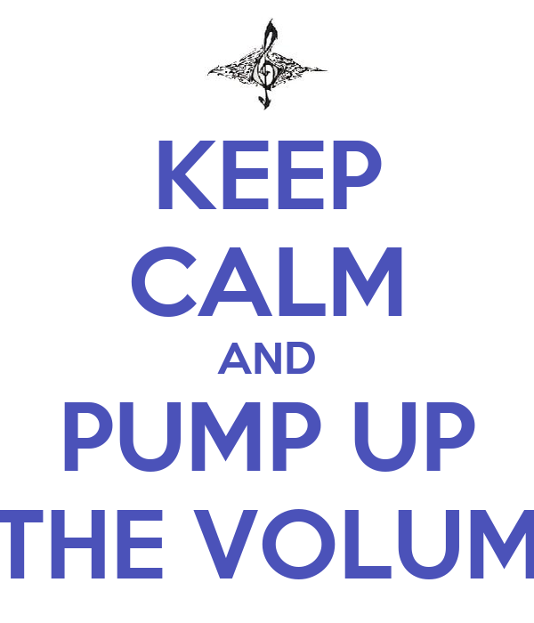 KEEP CALM AND PUMP UP THE VOLUM