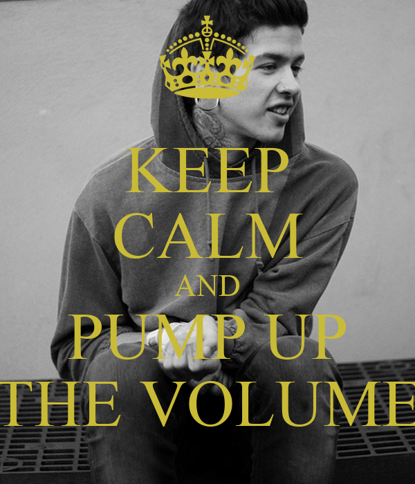 KEEP CALM AND PUMP UP THE VOLUME