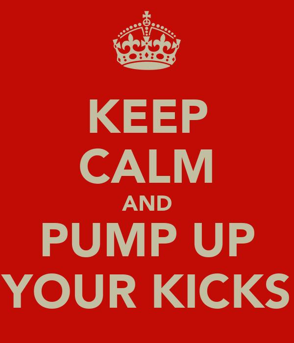 KEEP CALM AND PUMP UP YOUR KICKS