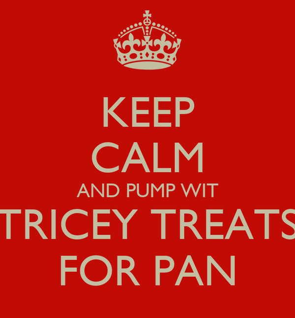 KEEP CALM AND PUMP WIT TRICEY TREATS FOR PAN