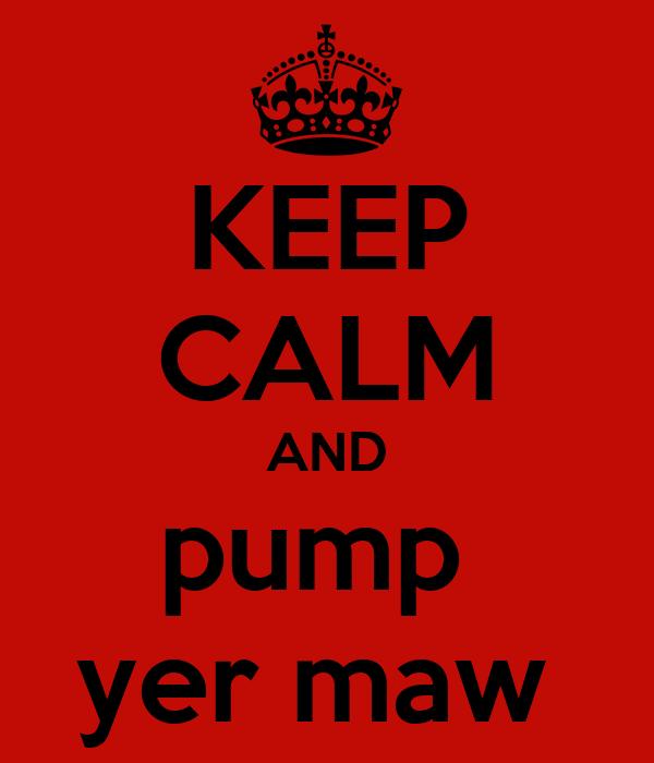 KEEP CALM AND pump  yer maw