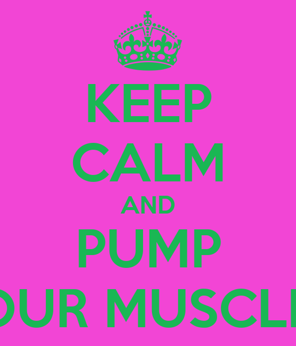 KEEP CALM AND PUMP YOUR MUSCLES