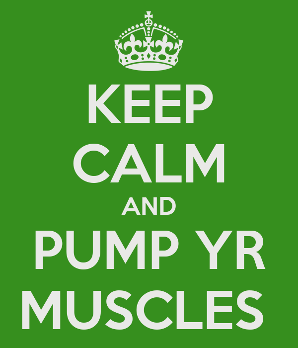 KEEP CALM AND PUMP YR MUSCLES