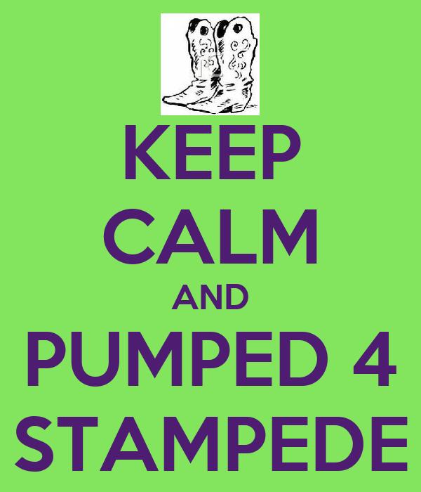 KEEP CALM AND PUMPED 4 STAMPEDE