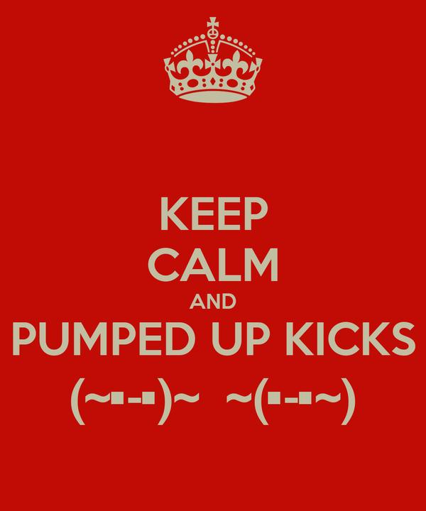 KEEP CALM AND PUMPED UP KICKS (~•-•)~  ~(•-•~)