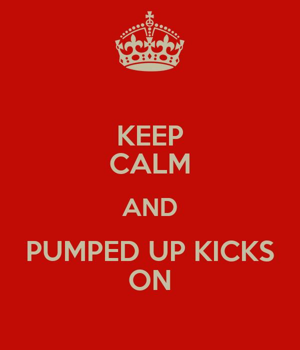 KEEP CALM AND PUMPED UP KICKS ON