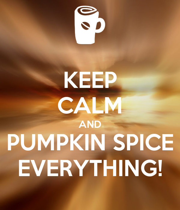 KEEP CALM AND PUMPKIN SPICE EVERYTHING!