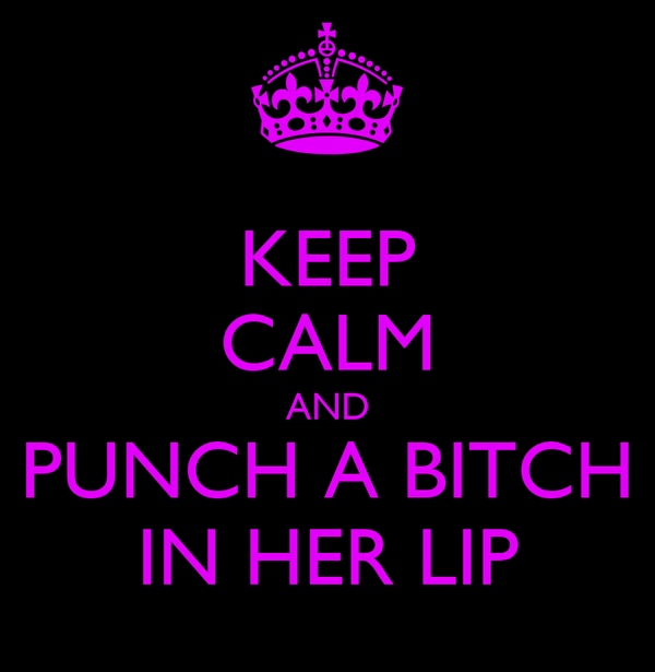 KEEP CALM AND PUNCH A BITCH IN HER LIP