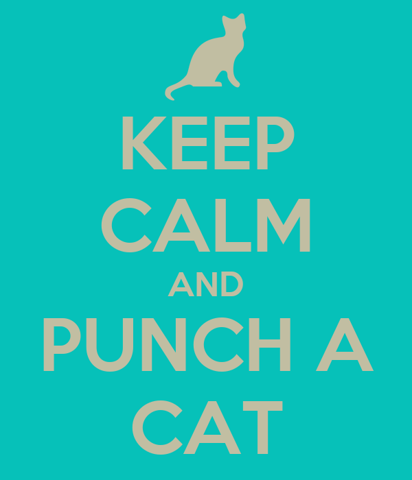 KEEP CALM AND PUNCH A CAT