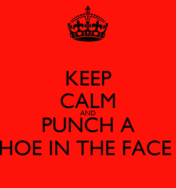 KEEP CALM AND PUNCH A HOE IN THE FACE