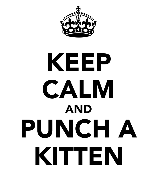 KEEP CALM AND PUNCH A KITTEN