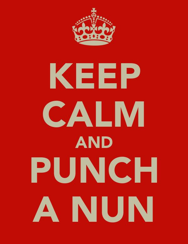 KEEP CALM AND PUNCH A NUN