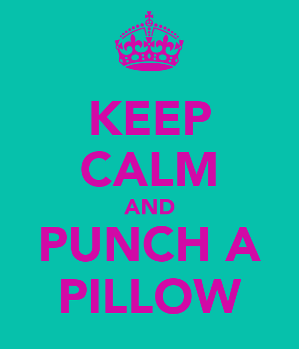 KEEP CALM AND PUNCH A PILLOW