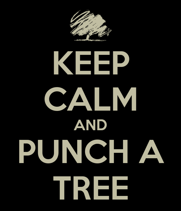 KEEP CALM AND PUNCH A TREE