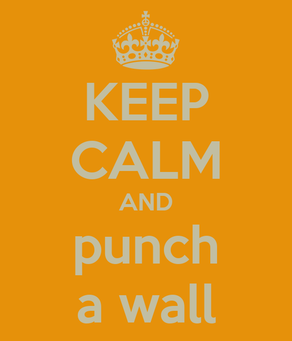 KEEP CALM AND punch a wall