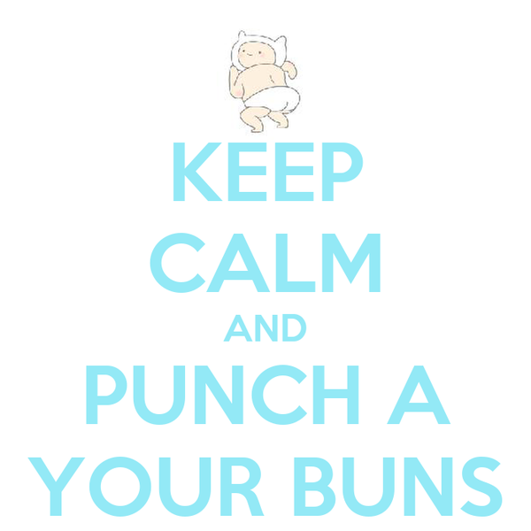 KEEP CALM AND PUNCH A YOUR BUNS