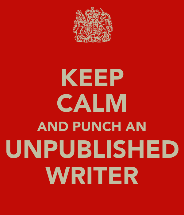 KEEP CALM AND PUNCH AN UNPUBLISHED WRITER
