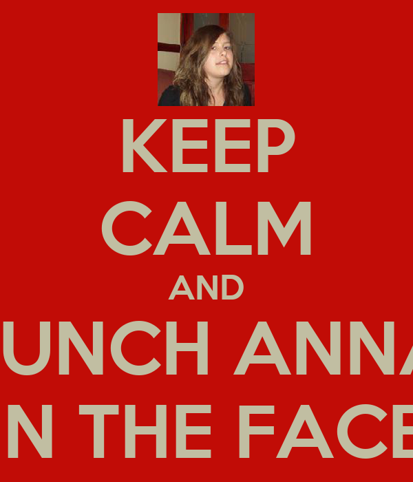 KEEP CALM AND PUNCH ANNA IN THE FACE