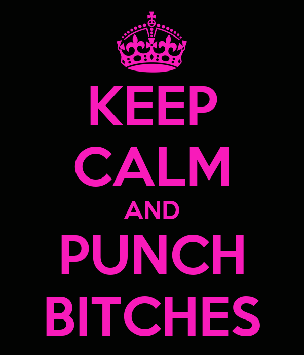 KEEP CALM AND PUNCH BITCHES
