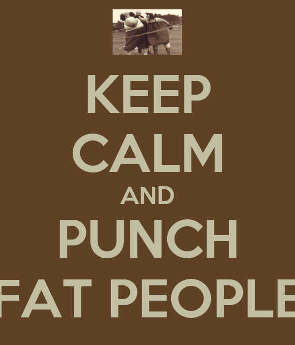KEEP CALM AND PUNCH FAT PEOPLE