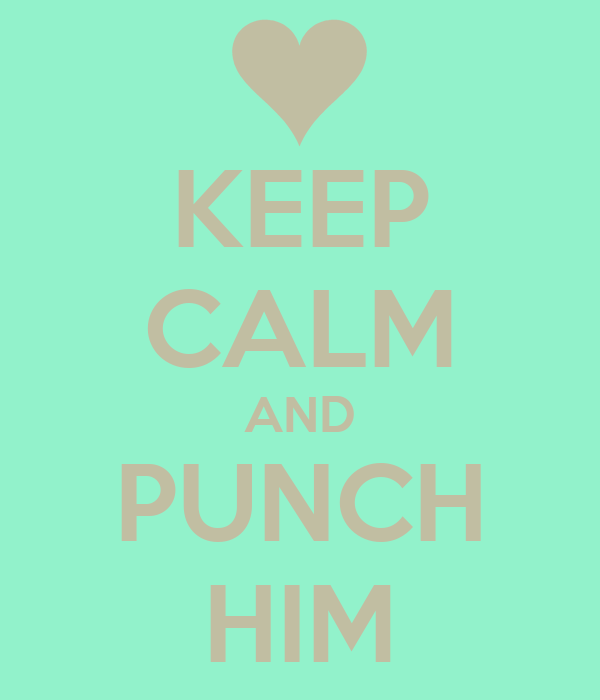 KEEP CALM AND PUNCH HIM