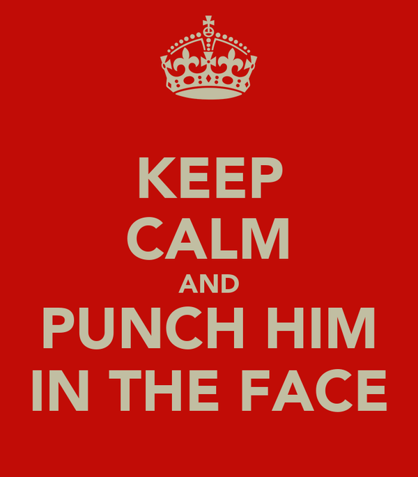 KEEP CALM AND PUNCH HIM IN THE FACE