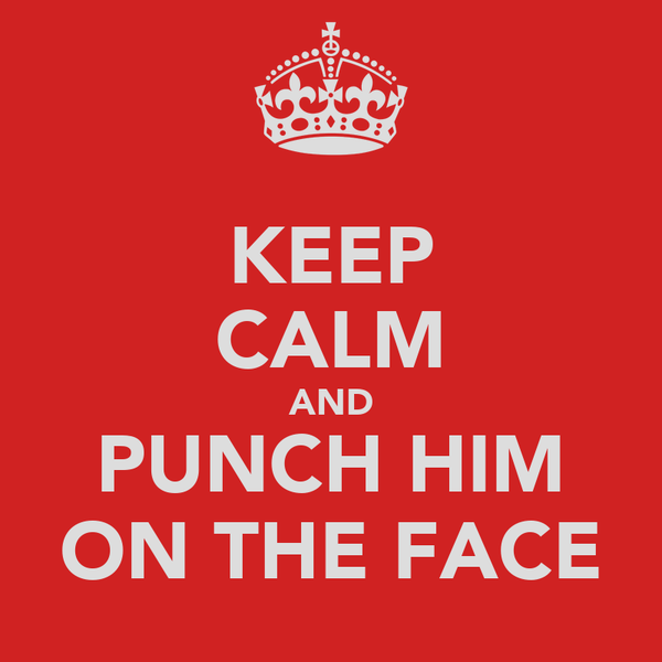 KEEP CALM AND PUNCH HIM ON THE FACE