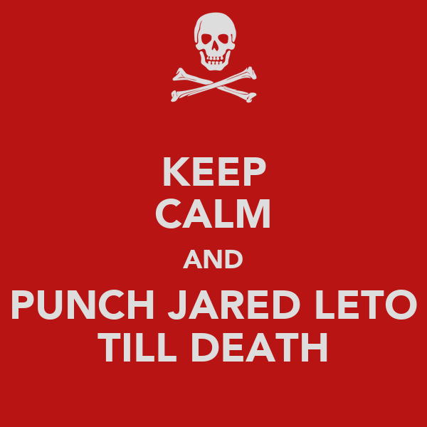 KEEP CALM AND PUNCH JARED LETO TILL DEATH