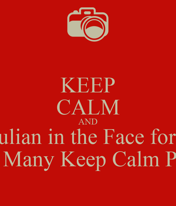 KEEP CALM AND Punch Julian in the Face for Posting To Many Keep Calm Post