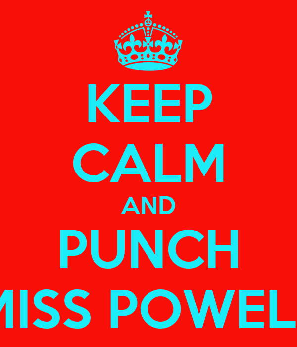 KEEP CALM AND PUNCH MISS POWELL