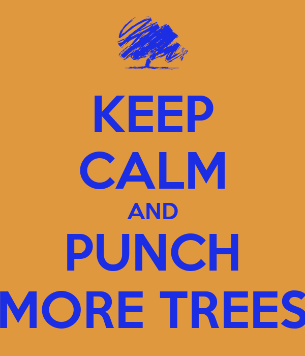 KEEP CALM AND PUNCH MORE TREES