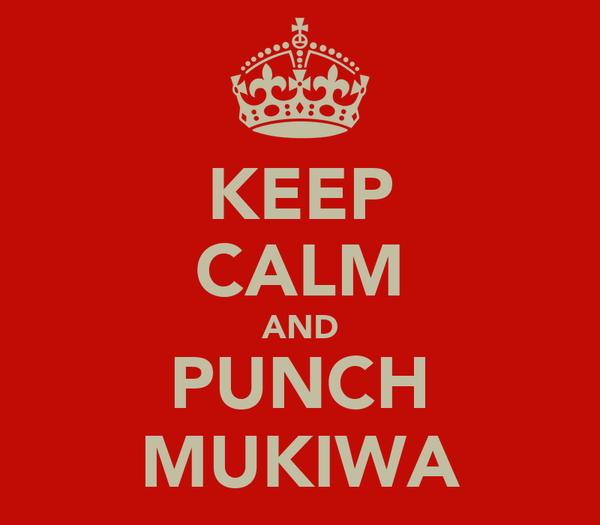 KEEP CALM AND PUNCH MUKIWA