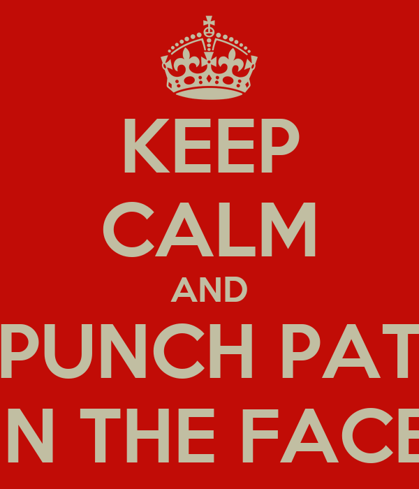KEEP CALM AND PUNCH PAT IN THE FACE