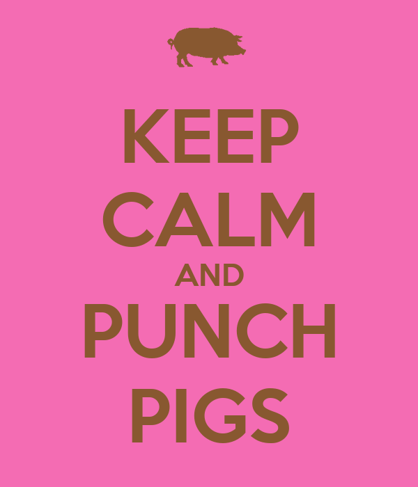KEEP CALM AND PUNCH PIGS