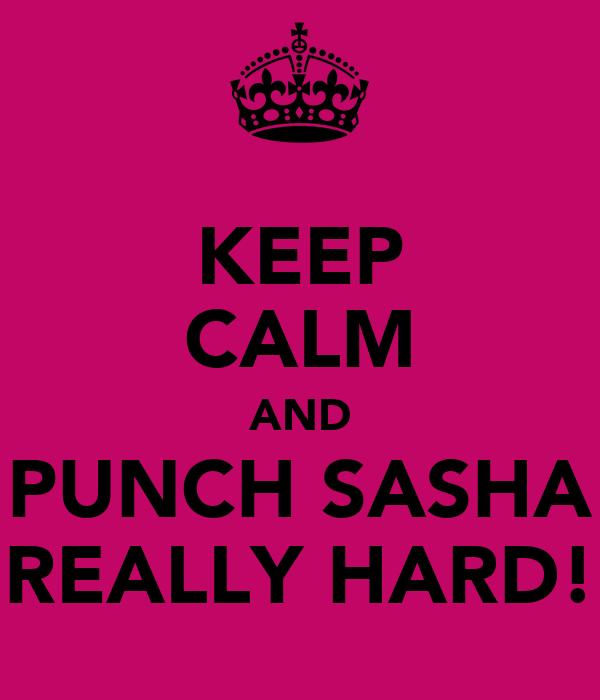 KEEP CALM AND PUNCH SASHA REALLY HARD!