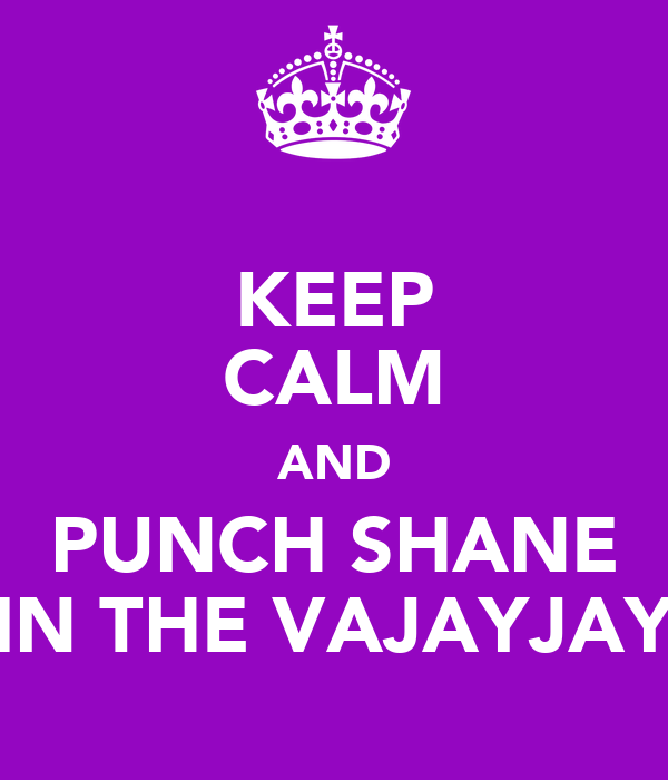 KEEP CALM AND PUNCH SHANE IN THE VAJAYJAY